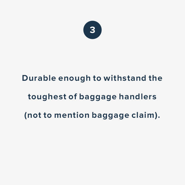 Durable enough to withstand the toughest of baggage handlers (not to mention baggage claim).