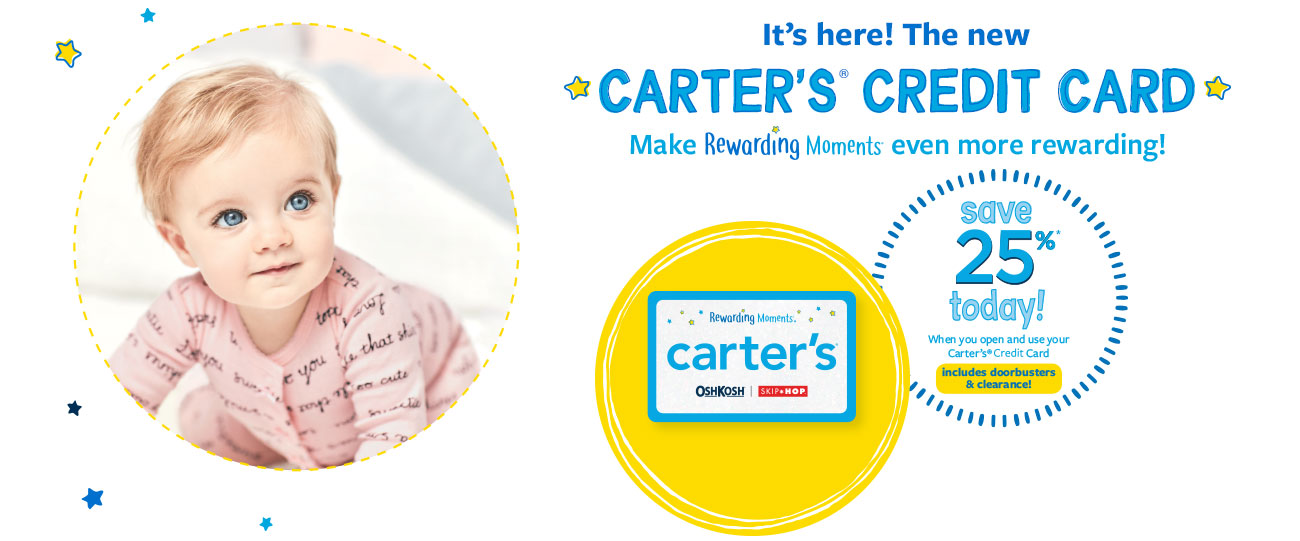 It's here! The new CARTER'S<sup>®</sup> CREDIT CARD | Make Rewarding Moments even more rewarding! | save 25%* today! When you open and use your Carter's<sup>®</sup> Credit Card | includes doorbusters & clearance!