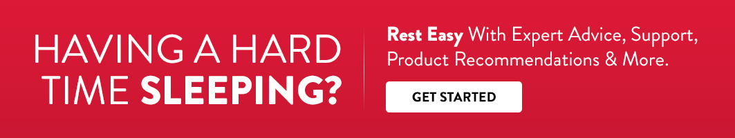 Having a hard time sleeping? Rest easy with expert advice, support, product recommendations and more. Get started.